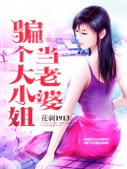 骗个大小姐当老婆-都市|美女|大小姐|火辣-神起中文网