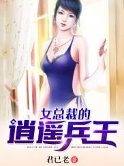女总裁的逍遥兵王-兵王回归|女总裁的保镖|热血|暧昧-神起中文网