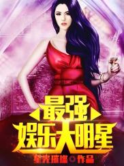 最强娱乐大明星-明星|美女|系统流|热血|暧昧-神起中文网