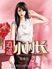 逍遥小村长-乡村|神医|热血|暧昧-神起中文网